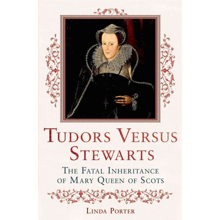Tudors Versus Stewarts: The Fatal Inheritance of Mary, Queen of Scots by