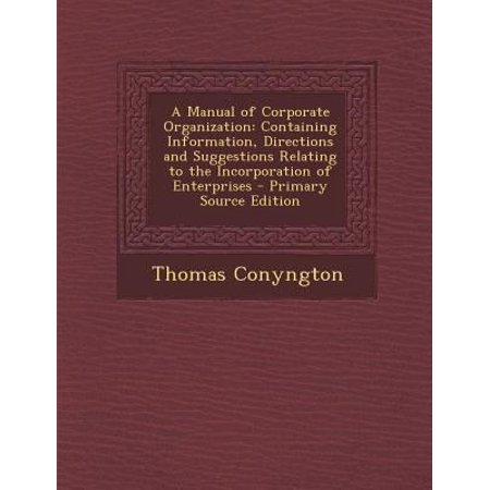 A Manual Of Corporate Organization  Containing Information  Directions And Suggestions Relating To The Incorporation Of Enterprises