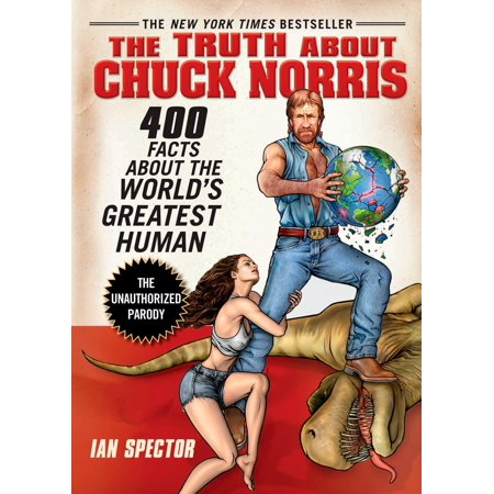 The Truth About Chuck Norris : 400 Facts About the World's Greatest