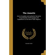 The Jeanette : And a Complete and Authentic Narrative Encyclopedia of All Voyages and Expeditions to the North Polar Regions