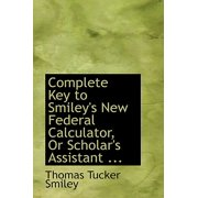 Complete Key to Smiley's New Federal Calculator, or Scholar's Assistant ...