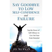 Say Goodbye to Low Self-Confidence and Failure: Tap the Power of Self-Efficacy to Live Out Your Peak Potential - eBook