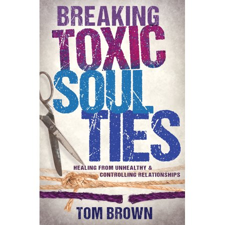 Breaking Toxic Soul Ties : Healing from Unhealthy and Controlling