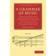 A Grammar of Music : To Which Are Prefixed Observations Explanatory of the Properties and Powers of Music as a Science and of the General S