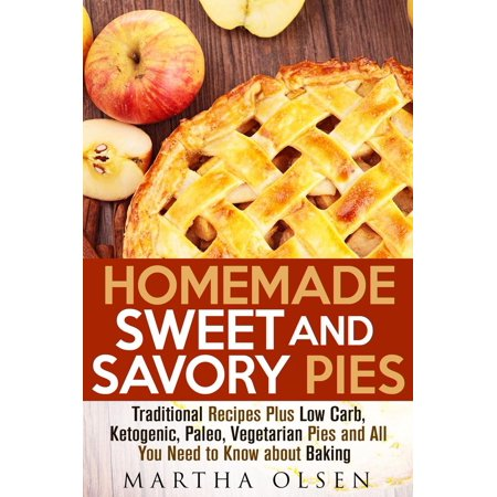 Homemade Sweet and Savory Pies: Traditional Recipes Plus Low Carb, Ketogenic, Paleo, Vegetarian Pies and All You Need to Know about Baking - eBook (Homemade Halloween Baking)