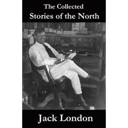 The Collected Stories of the North by Jack London - eBook (Halloween Nights North London)