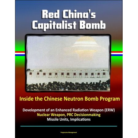 Red China's Capitalist Bomb: Inside the Chinese Neutron Bomb Program - Development of an Enhanced Radiation Weapon (ERW) Nuclear Weapon, PRC Decisionmaking, Missile Units, Implications - (Weapon Unit)