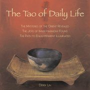 The Tao of Daily Life : The Mysteries of the Orient Revealed The Joys of Inner Harmony Found The Path to  Enlightenment Illuminated