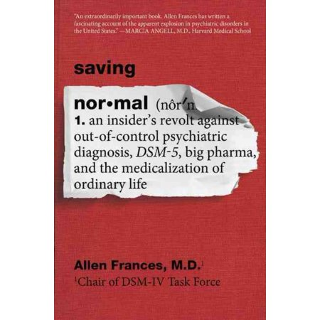 Saving Normal  An Insiders Revolt Against Out Of Control Psychiatric Diagnosis  Dsm 5  Big Pharma  And The Medicalization Of Ordinary Life