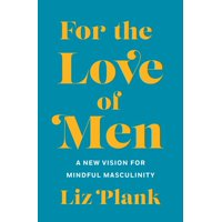 For the Love of Men : From Toxic to a More Mindful Masculinity