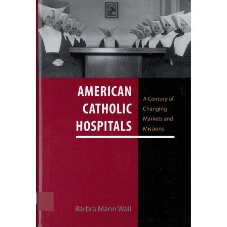 American Catholic Hospitals : A Century of Changing Markets and