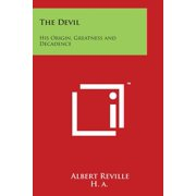 The Devil : His Origin, Greatness and Decadence