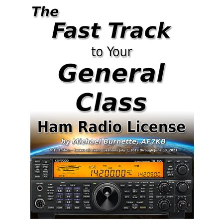 The Fast Track to Your General Class Ham Radio License: Comprehensive preparation for all FCC General Class Exam Questions July 1, 2019 until June 30, 2023 -