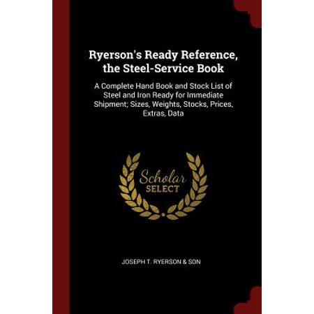 Ready Stock - Ryerson's Ready Reference, the Steel-Service Book : A Complete Hand Book and Stock List of Steel and Iron Ready for Immediate Shipment; Sizes, Weights, Stocks, Prices, Extras, Data