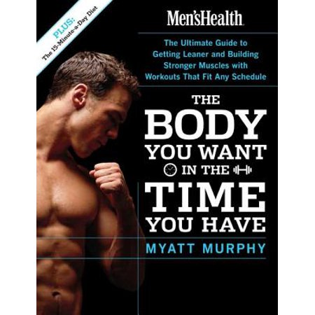 Men's Health the Body You Want in the Time You Have : The Ultimate Guide to Getting Leaner and Building Muscle with Workouts That Fit Any