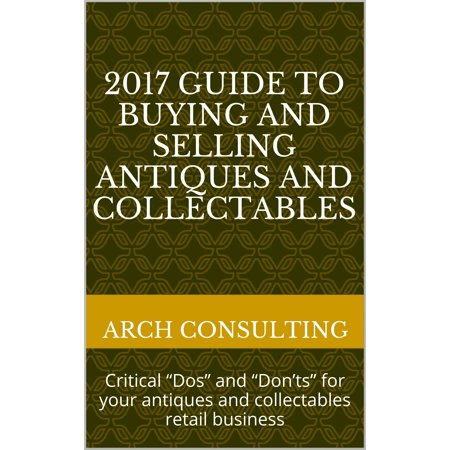 "2017 Guide to Buying and Selling Antiques and Collectables, Critical ""Dos"" and ""Don'ts"" for your antiques and collectables retail business -"