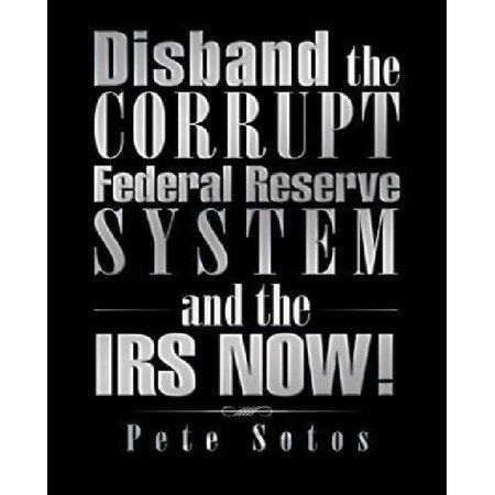 Disband The Corrupt Federal Reserve System And The Irs Now