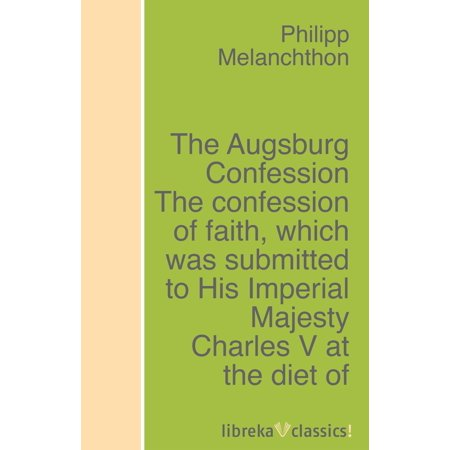 The Augsburg Confession The confession of faith, which was submitted to His Imperial Majesty Charles V at the diet of Augsburg in the year 1530 - (Greetings In The Name Of His Imperial Majesty)