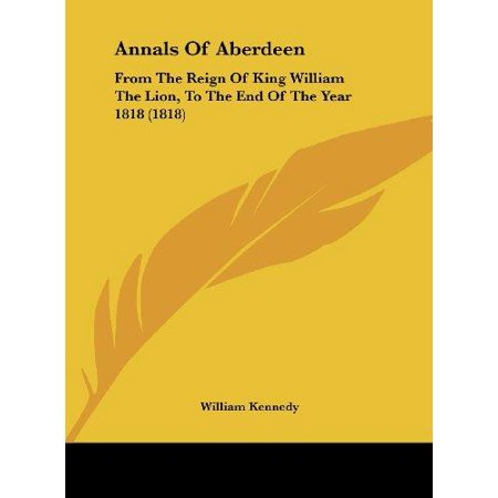 Annals Of Aberdeen  From The Reign Of King William The Lion  To The End Of The Year 1818  1818