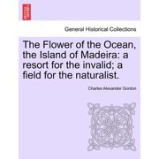 The Flower of the Ocean, the Island of Madeira : A Resort for the Invalid; A Field for the Naturalist.