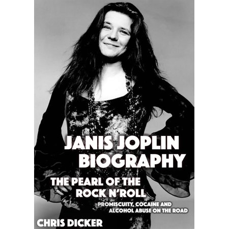Janis Joplin Biography: The Pearl of The Rock N' Roll: Promiscuity, Cocaine and Alcohol Abuse On the Road - -