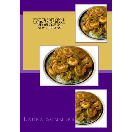 Best Traditional Cajun and Creole Recipes from New Orleans: Louisiana Cooking That Isn't Just for Mardi Gras by