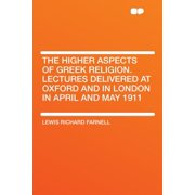 The Higher Aspects of Greek Religion. Lectures Delivered at Oxford and in London in April and May 1911
