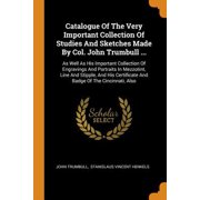 Catalogue of the Very Important Collection of Studies and Sketches Made by Col. John Trumbull ...: As Well as His Important Collection of Engravings a Paperback