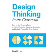 Design Thinking in the Classroom: Easy-To-Use Teaching Tools to Foster Creativity, Encourage Innovation, and Unleash Potential in Every Student (Paperback)