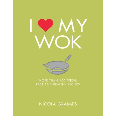 I Love My Wok : More Than 100 Fresh, Fast and Healthy (100 My Type On Paper Love Island)