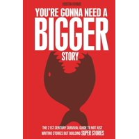 You're Gonna Need a Bigger Story: The 21st Century Survival Guide To Not Just Telling Stories, But Building Super Stories (Paperback)