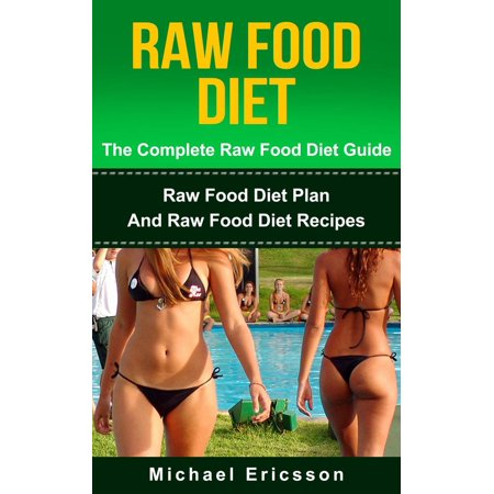 Raw Food Diet: The Complete Raw Food Diet Guide - Raw Food Diet Plan And Raw Food Diet Recipes -