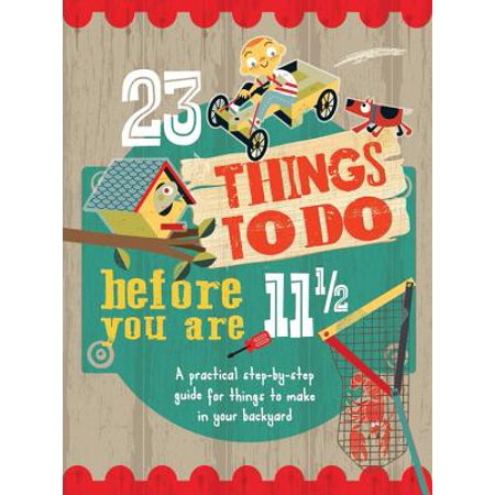 23 Things to Do Before You Are 11 1/2 : A Practical Step-By-Step Guide for Things to Make in Your Backyard (Happy Halloween Things To Make And Do)