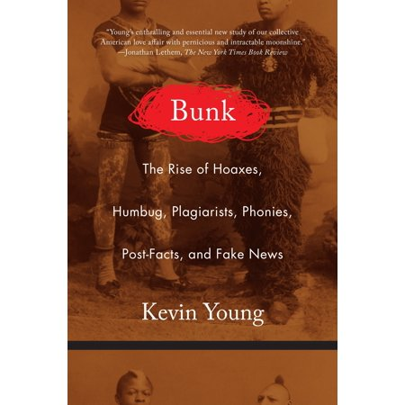 Bunk : The Rise of Hoaxes, Humbug, Plagiarists, Phonies, Post-Facts, and Fake