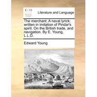 The Merchant. a Naval Lyrick : Written in Imitation of Pindar's Spirit. on the British Trade, and Navigation. by E. Young, L.L.D.