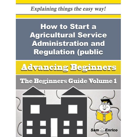 How to Start a Agricultural Service Administration and Regulation (public Sector) Business (Beginner - eBook