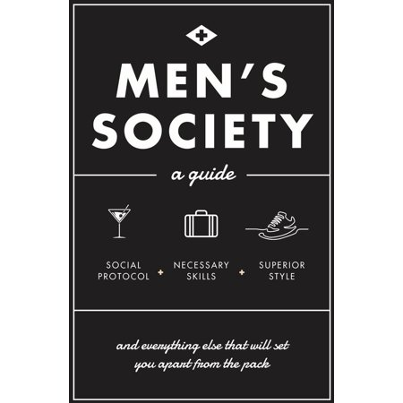 Men's Society : Guide to Social Protocol, Necessary Skills, Superior Style, and Everything Else That Will Set You Apart From The (Men's Style Guide)