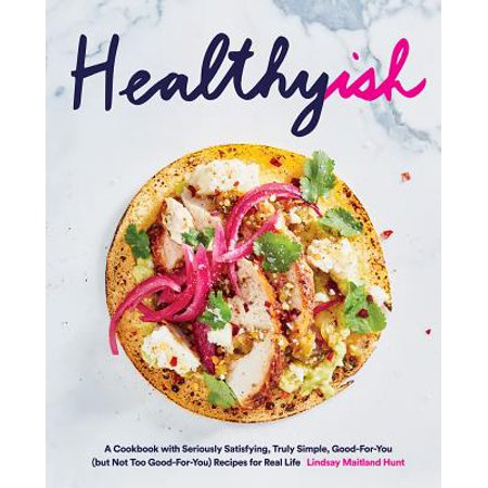 Healthyish : A Cookbook with Seriously Satisfying, Truly Simple, Good-For-You (but not too Good-For-You) Recipes for Real (Real Simple Gift)