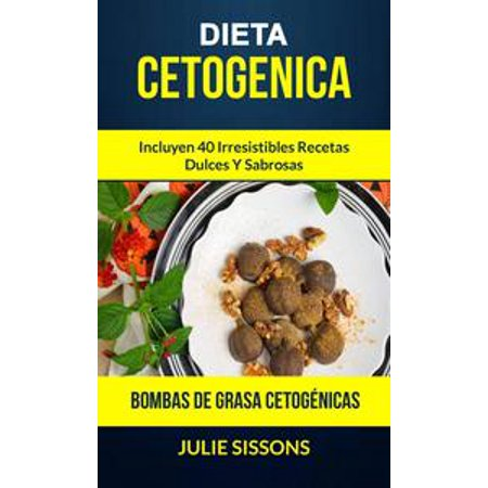 Dieta cetogenica: Bombas de grasa Cetogénicas: Incluyen 40 irresistibles recetas dulces y sabrosas. - eBook