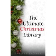 The Ultimate Christmas Library: 100+ Authors, 200 Novels, Novellas, Stories, Poems and Carols - eBook