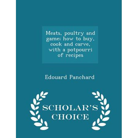 Meats, Poultry and Game; How to Buy, Cook and Carve, with a Potpourri of Recipes - Scholar's Choice Edition