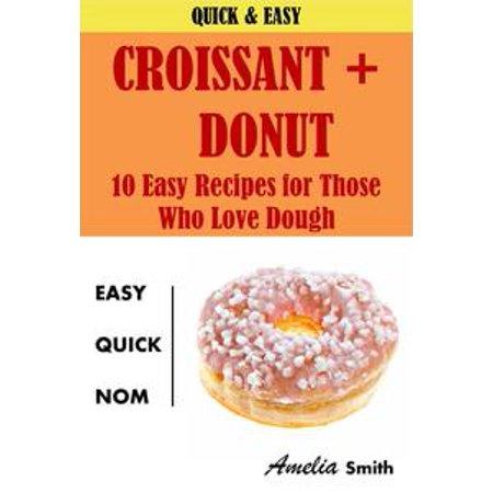 Croissant + Donut (Cronuts): 10 Easy Recipes for Those Who Love Dough - eBook (Easy Dough Recipe)