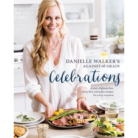 Danielle Walker's Against All Grain Celebrations : A Year of Gluten-Free, Dairy-Free, and Paleo Recipes for Every