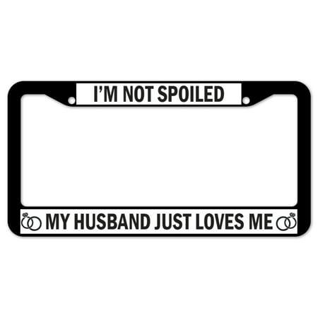 SignMission I'm Not Spoiled My Husband Just Loves Me Plastic License Plate Frame, License Tag Holder 12