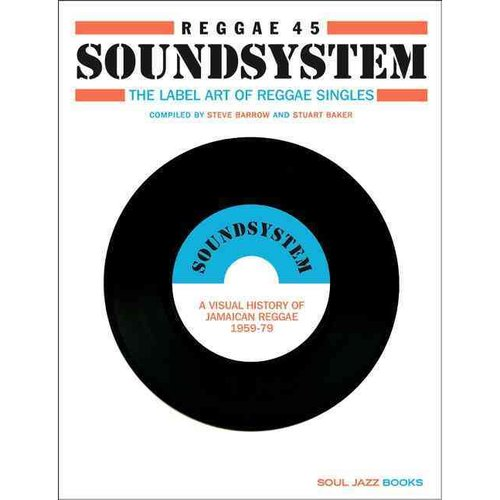 Reggae 45 Soundsystem: The Label Art of the Reggae Singles, A Visual History of Jamaican Reggae 1959-79