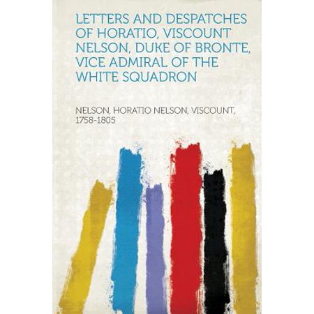 Letters and Despatches of Horatio, Viscount Nelson, Duke of Bronte, Vice Admiral of the White (Bronte Nelson)