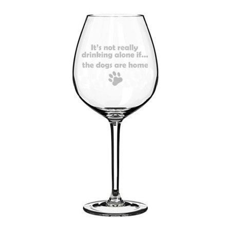 Wine Glass Goblet Funny It's not really drinking alone if the DOGS are home (20 oz Jumbo) (Funny Drinking Glasses)