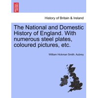 The National and Domestic History of England. with Numerous Steel Plates, Coloured Pictures, Etc.