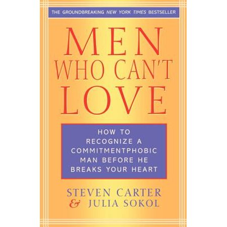 Men Who Can't Love : How to Recognize a Commitment Phobic Man Before He Breaks Your
