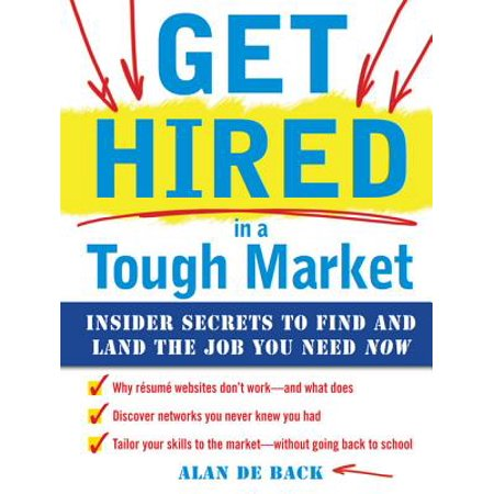 Get Hired in a Tough Market: Insider Secrets for Finding and Landing the Job You Need Now -
